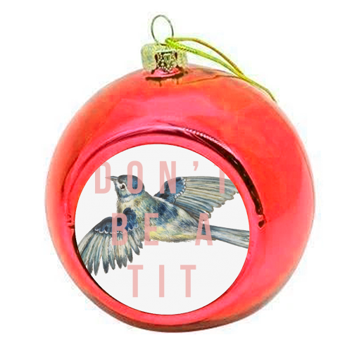 Don't Be A Tit - colourful christmas bauble by The 13 Prints
