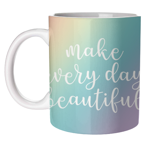 Make every day beautiful - unique mug by Cheryl Boland